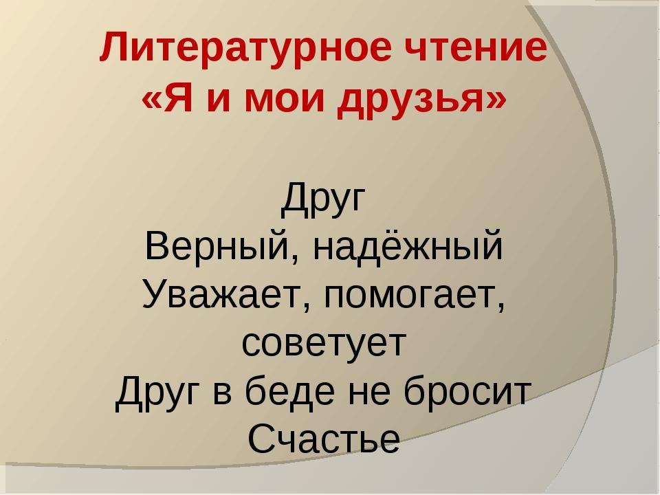 Литературное чтение «Я и мои друзья» Друг Верный, надёжный Уважает, помогает...