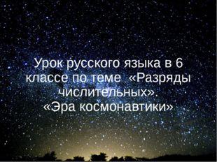 Урок русского языка в 6 классе по теме «Разряды числительных». «Эра космонавт
