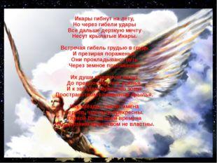 Икары гибнут на лету, Но через гибели удары Все дальше дерзкую мечту Несут кр