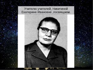 Учителю учителей, Никитиной Екатерине Ивановне ,посвящаем. Этот и последующие