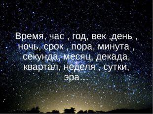 Время, час , год, век ,день , ночь, срок , пора, минута , секунда, месяц, дек