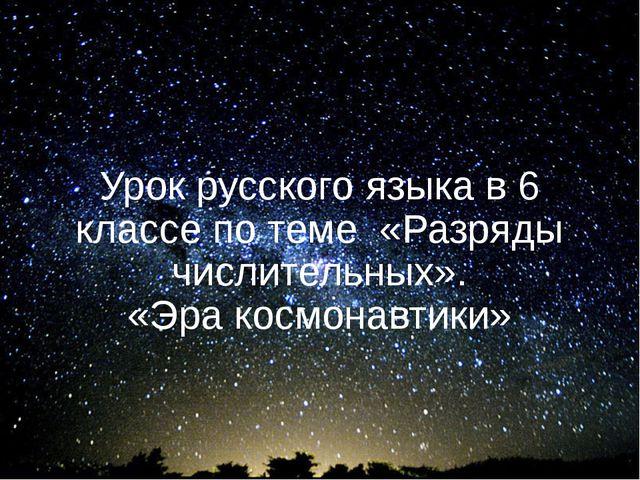 Урок русского языка в 6 классе по теме «Разряды числительных». «Эра космонавт...