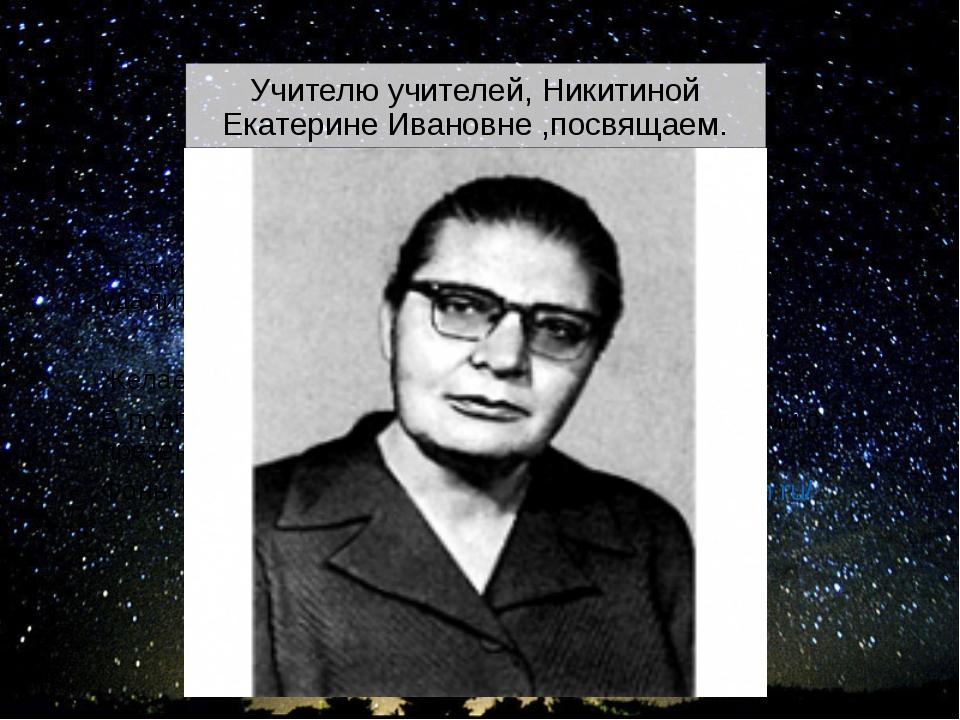 Учителю учителей, Никитиной Екатерине Ивановне ,посвящаем. Этот и последующие...