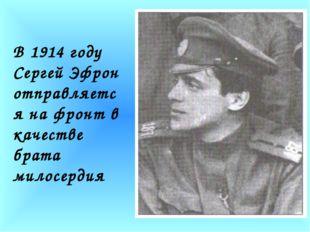 В 1914 году Сергей Эфрон отправляется на фронт в качестве брата милосердия В