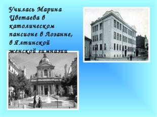 Училась Марина Цветаева в католическом пансионе в Лозанне, в Ялтинской женск