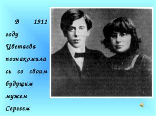 В 1911 году Цветаева познакомилась со своим будущим мужем Сергеем Эфроном.