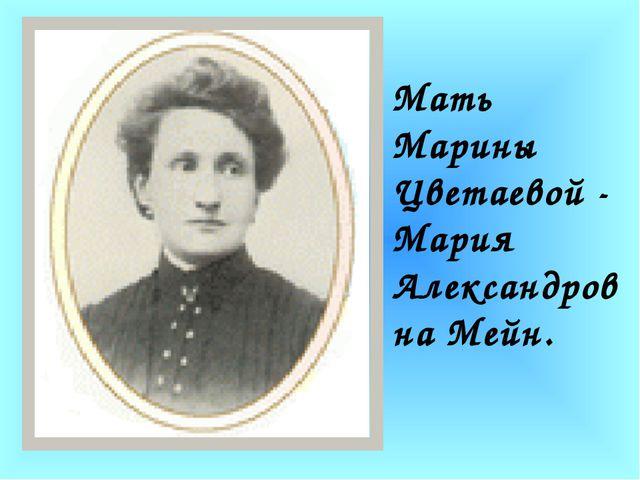 Мать Марины Цветаевой - Мария Александровна Мейн.