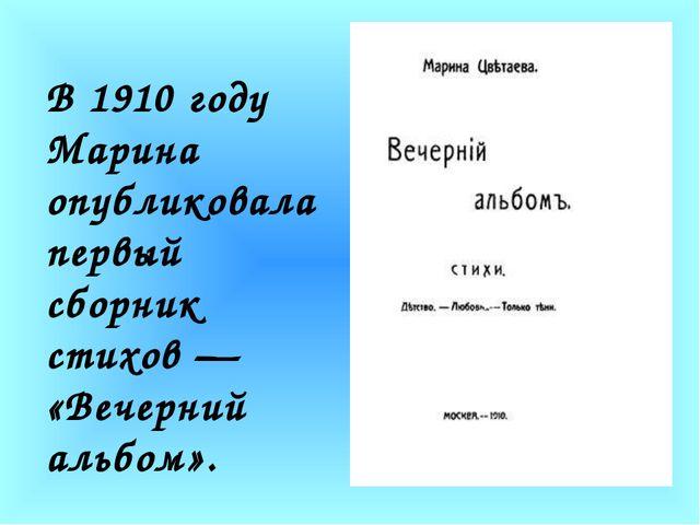 В 1910 году Марина опубликовала первый сборник стихов — «Вечерний альбом».