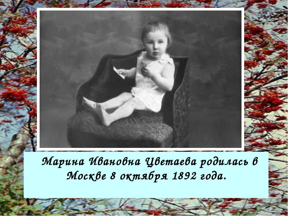 Марина Ивановна Цветаева родилась в Москве 8 октября 1892 года.