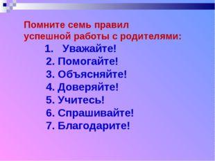 Помните семь правил успешной работы с родителями: 1. Уважайте! 2. Помогайте!