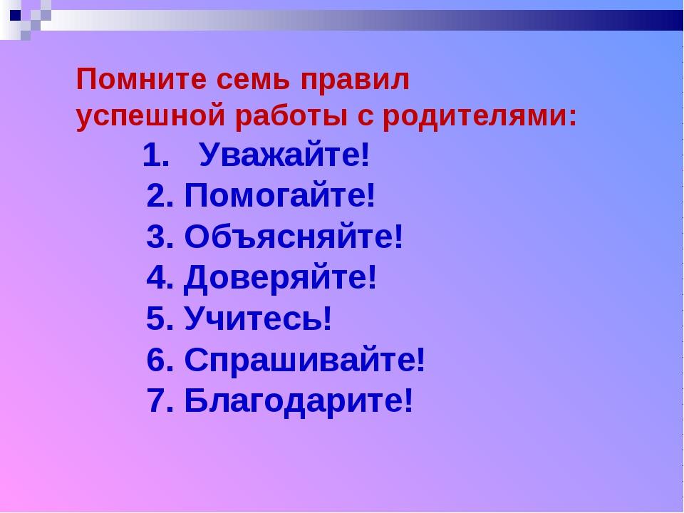 Помните семь правил успешной работы с родителями: 1. Уважайте! 2. Помогайте!...