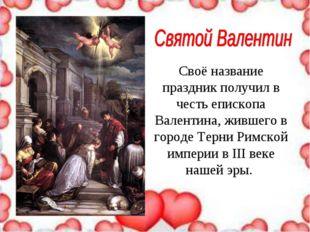 Своё название праздник получил в честь епископа Валентина, жившего в городе Т