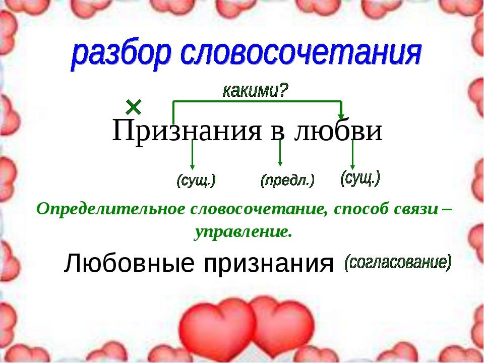 Признания в любви Определительное словосочетание, способ связи – управление....