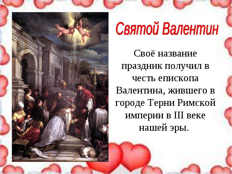 Своё название праздник получил в честь епископа Валентина, жившего в городе Т...
