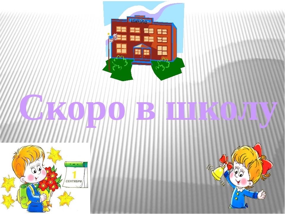 Скоро в школу школа