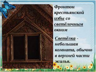 ; Светёлка - небольшая комната, обычно в верхней части жилья. Фронтон крестья