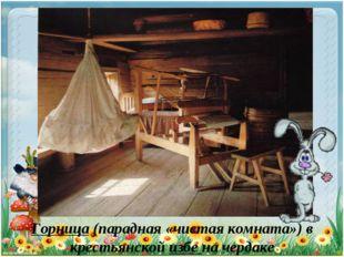 Горница (парадная «чистая комната») в крестьянской избе на чердаке
