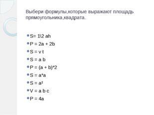 Выбери формулы,которые выражают площадь прямоугольника,квадрата. S= 1\2 ah P