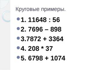 Круговые примеры. 1. 11648 : 56 2. 7696 – 898 3.7872 + 3364 4. 208 * 37 5. 67