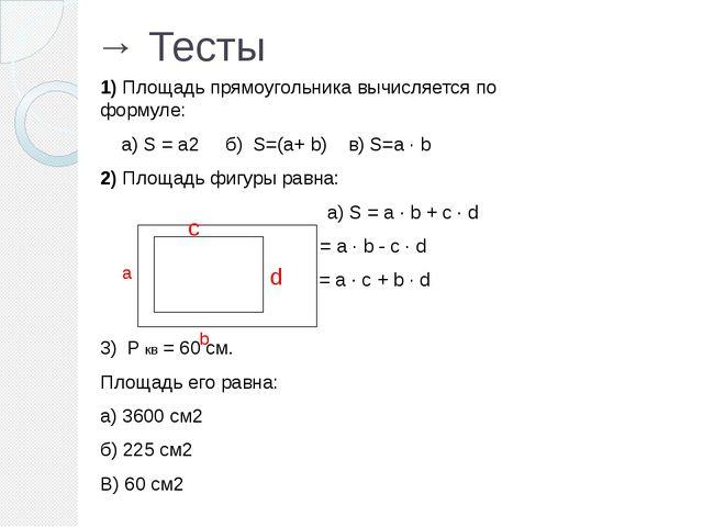 → Тесты 1) Площадь прямоугольника вычисляется по формуле: а) S = a2 б) S=(a+...