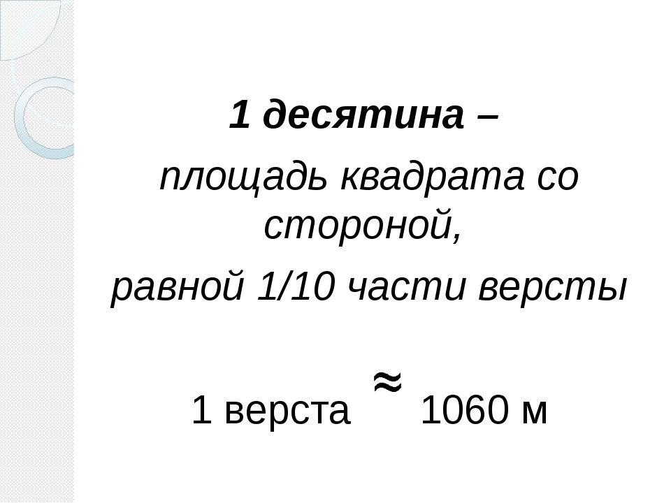 1 десятина – площадь квадрата со стороной, равной 1/10 части версты 1 верста...