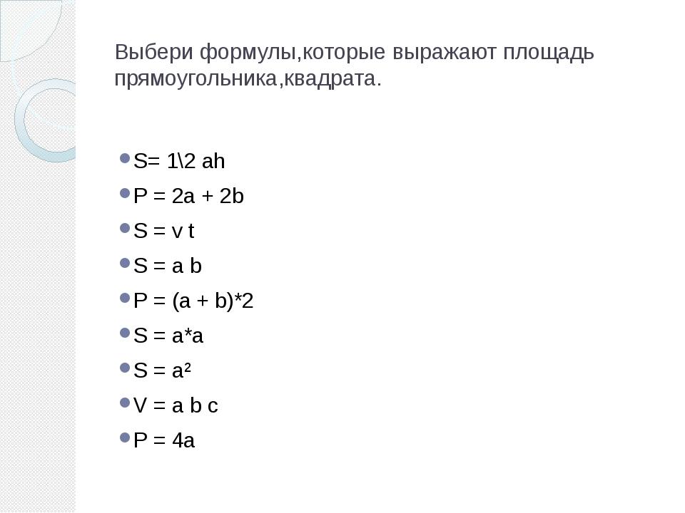 Выбери формулы,которые выражают площадь прямоугольника,квадрата. S= 1\2 ah P...