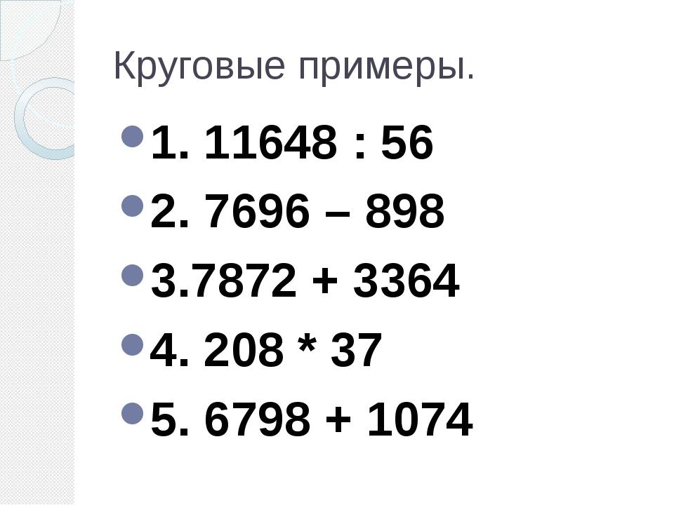 Круговые примеры. 1. 11648 : 56 2. 7696 – 898 3.7872 + 3364 4. 208 * 37 5. 67...