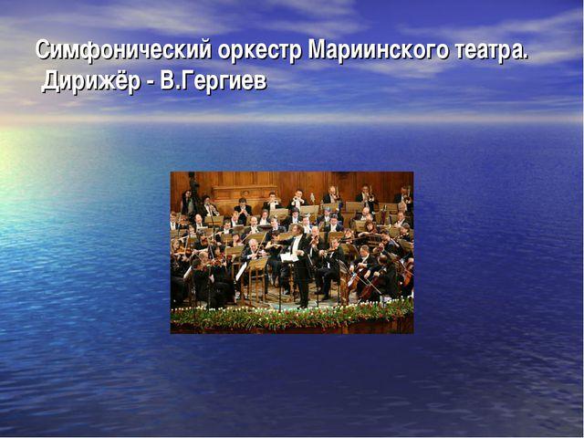 Симфонический оркестр Мариинского театра. Дирижёр - В.Гергиев