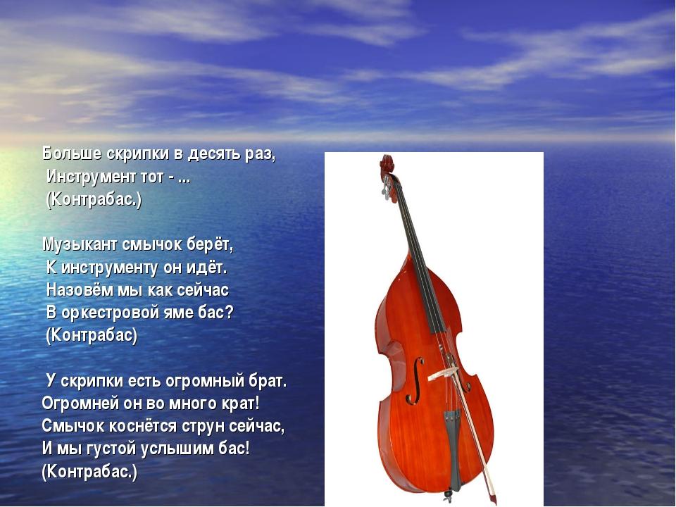 Больше скрипки в десять раз, Инструмент тот - ... (Контрабас.) Музыкант смычо...