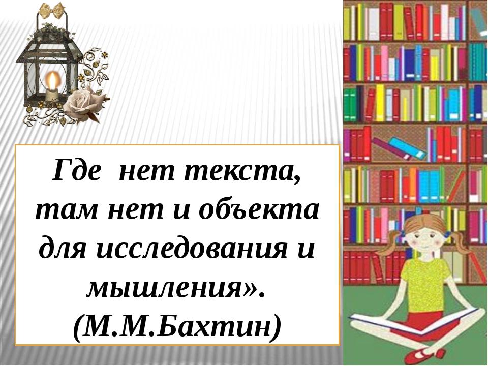 Где нет текста, там нет и объекта для исследования и мышления». (М.М.Бахтин)