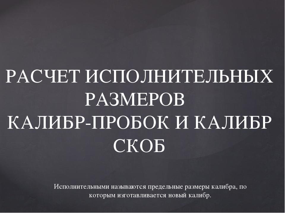 РАСЧЕТ ИСПОЛНИТЕЛЬНЫХ РАЗМЕРОВ КАЛИБР-ПРОБОК И КАЛИБР СКОБ Исполнительными на...