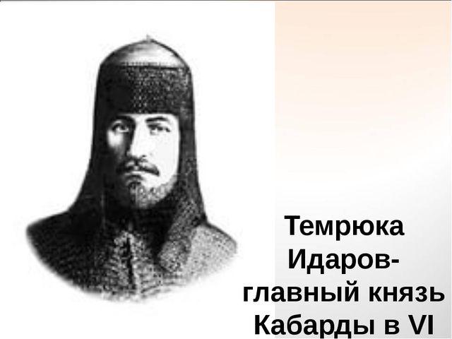 Темрюка Идаров-главный князь Кабарды в VI веке