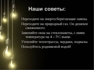 Переходите на энергосберегающие лампы. Переходите на природный газ. Он дешевл