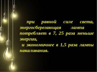при равной силе света, энергосберегающая лампа потребляет в 7, 25 раза меньш