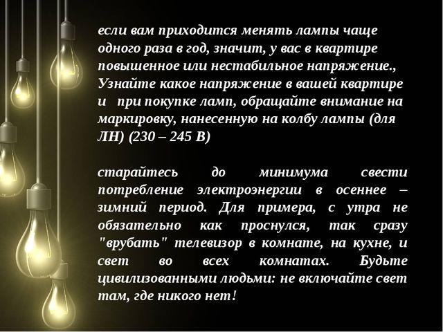 если вам приходится менять лампы чаще одного раза в год, значит, у вас в ква...