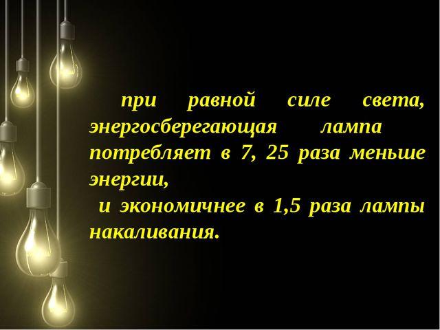 при равной силе света, энергосберегающая лампа потребляет в 7, 25 раза меньш...