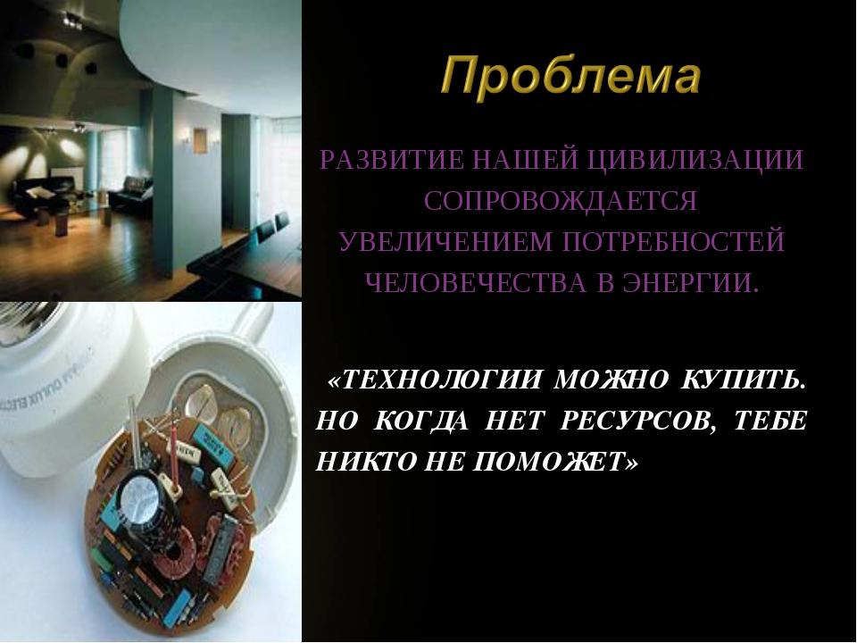 РАЗВИТИЕ НАШЕЙ ЦИВИЛИЗАЦИИ СОПРОВОЖДАЕТСЯ УВЕЛИЧЕНИЕМ ПОТРЕБНОСТЕЙ ЧЕЛОВЕЧЕСТ...