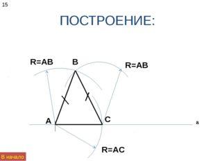 ПОСТРОЕНИЕ: а А С R=AC R=AB R=AB B 15 В начало