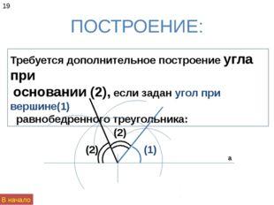 ПОСТРОЕНИЕ: 19 Требуется дополнительное построение угла при основании (2), ес