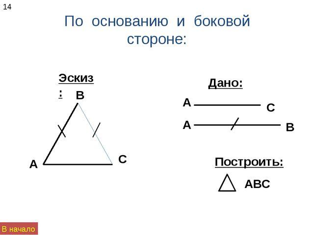 По основанию и боковой стороне: Эскиз: Дано: 14 В начало А В С А А В С Постро...