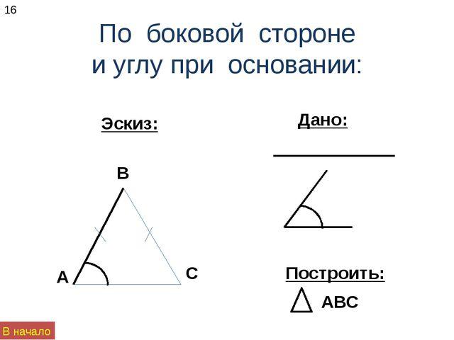 По боковой стороне и углу при основании: Эскиз: Построить: Дано: 16 В начало...