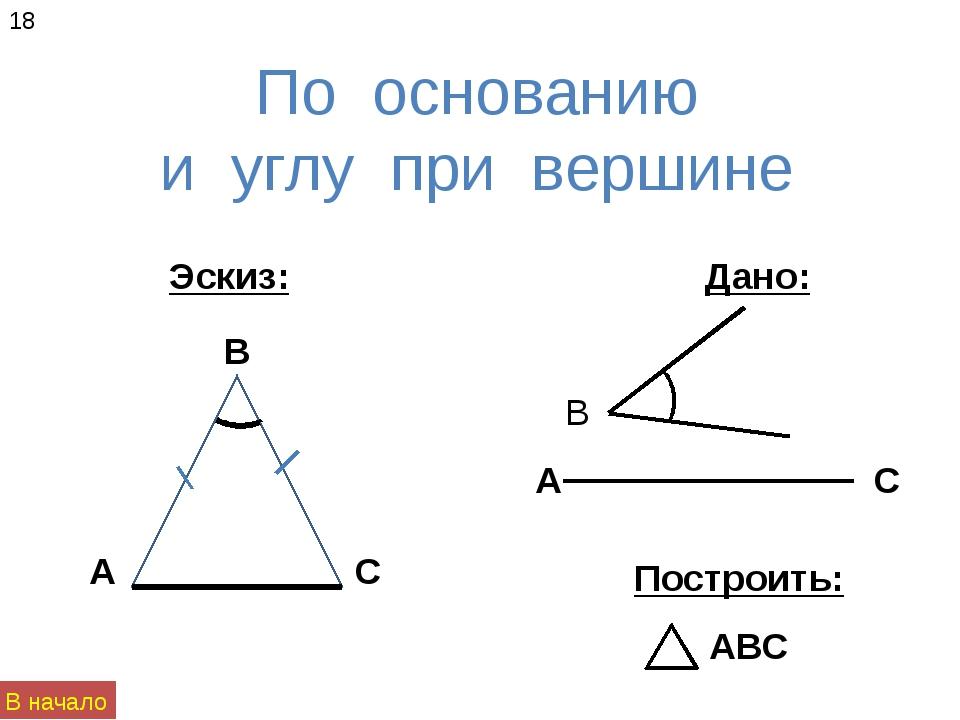 По основанию и углу при вершине 18 Эскиз: Построить: Дано: В начало А В С АВС...