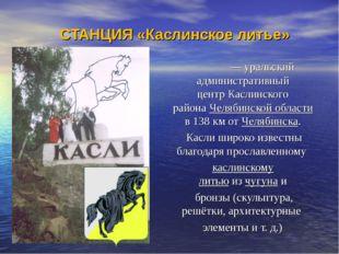 СТАНЦИЯ «Каслинское литье» Касли́— уральский административный центрКаслинск
