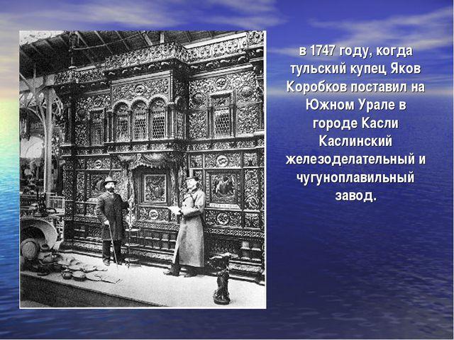 в 1747 году, когда тульский купец Яков Коробков поставил на Южном Урале в гор...