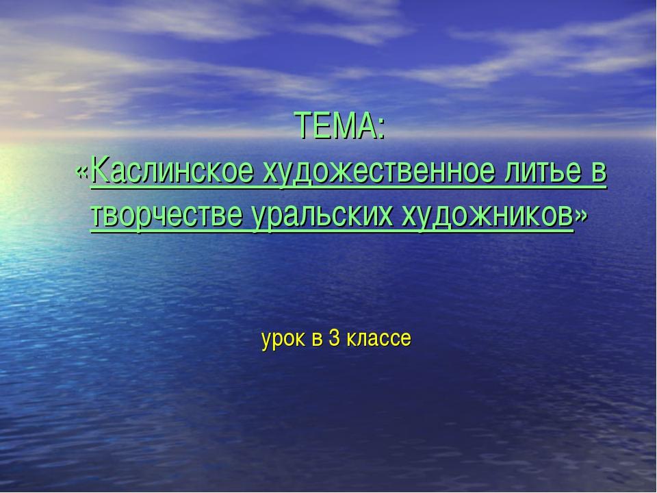 ТЕМА: «Каслинское художественное литье в творчестве уральских художников» уро...