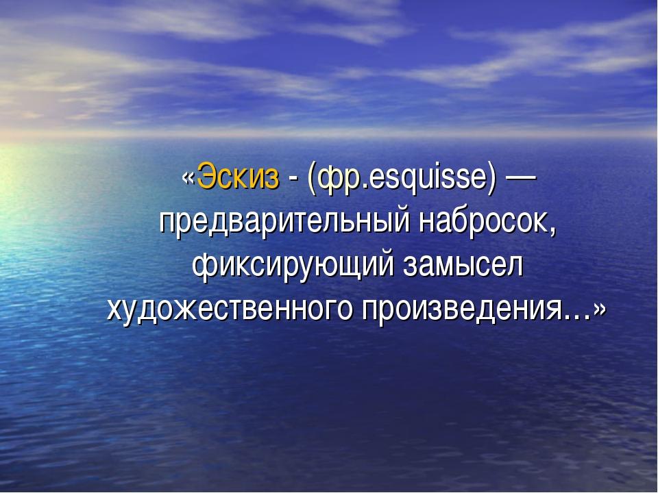 «Эскиз - (фр.esquisse)— предварительный набросок, фиксирующий замысел художе...