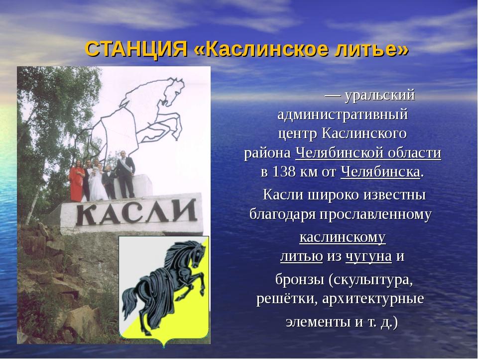 СТАНЦИЯ «Каслинское литье» Касли́— уральский административный центрКаслинск...