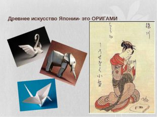 Древнее искусство Японии- это ОРИГАМИ