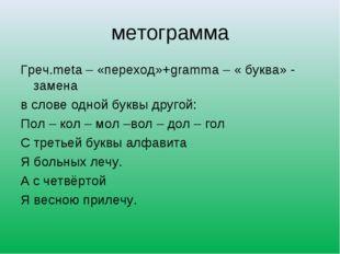 метограмма Греч.meta – «переход»+gramma – « буква» - замена в слове одной бук