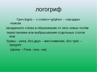 логогриф Греч.logos – « слово»+griphos – «загадка» -поиски загаданного слова